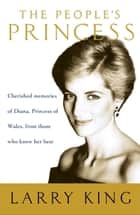 The People's Princess - Cherished Memories of Diana, Princess of Wales, From Those Who Knew Her Best ebook by Larry King