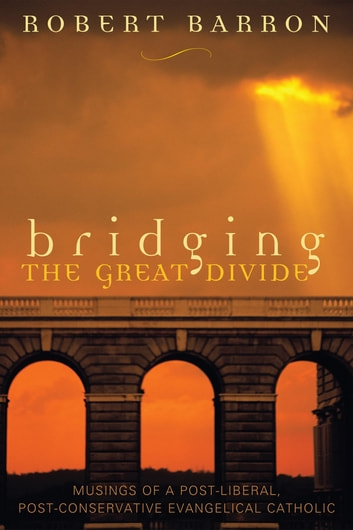 Bridging the Great Divide - Musings of a Post-Liberal, Post-Conservative Evangelical Catholic ebook by Robert Barron
