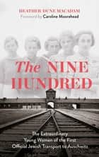 The Nine Hundred - The Extraordinary Young Women of the First Official Jewish Transport to Auschwitz ebook by Heather Dune Macadam, Caroline Moorehead