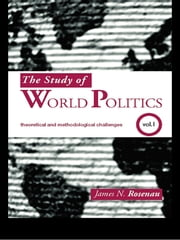 The Study of World Politics - Volume 1: Theoretical and Methodological Challenges ebook by James N. Rosenau