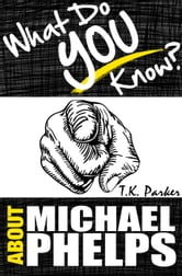 What Do You Know About Michael Phelps? The Unauthorized Trivia Quiz Game Book About Michael Phelps Facts ebook by TK Parker