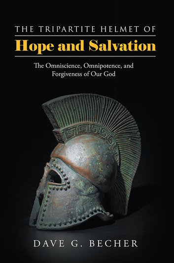 The Tripartite Helmet of Hope and Salvation - The Omniscience, Omnipotence, and Forgiveness of Our God ebook by Dave G. Becher