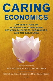 Caring Economics - Conversations on Altruism and Compassion, Between Scientists, Economists, and the Dalai Lama ebook by Tania Singer,Matthieu Ricard,Dalai Lama,Tania Singer,Matthieu Ricard