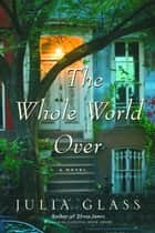 The Whole World Over ebook by Julia Glass