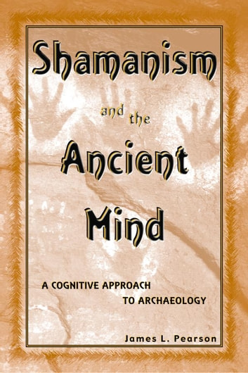 Shamanism and the Ancient Mind - A Cognitive Approach to Archaeology ebook by James L. Pearson