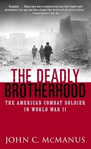 The Deadly Brotherhood - The American Combat Soldier in World War II ebook by John McManus