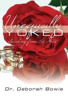 Unequally Yoked - Speaking from the Heart ebook by Dr. Deborah Bowie