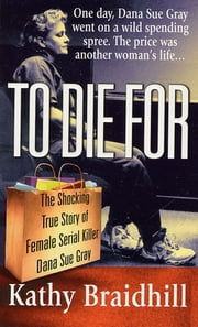 To Die For - The Shocking True Story of Serial Killer Dana Sue Gray ebook by Kathy Braidhill