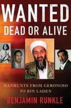 Wanted Dead or Alive - Manhunts from Geronimo to Bin Laden ebook by Benjamin Runkle