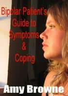 Bipolar Patient's Guide to Symptoms and Coping ebook by Amy Browne