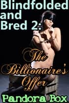 Blindfolded and Bred 2: The Billionaire's Offer ebook by Pandora Box