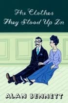 The Clothes They Stood Up In ebook by Alan Bennett