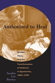 Authorized to Heal - Gender, Class, and the Transformation of Medicine in Appalachia, 1880-1930 ebook by Sandra Lee Barney