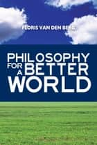 Philosophy for a Better World ebook by Floris Van Den Berg