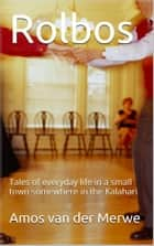Rolbos - Tales of everyday life in a small town somewhere in the Kalahari ebook by Amos van der Merwe