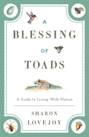 A Blessing of Toads - A Guide to Living with Nature ebook by Sharon Lovejoy