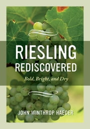 Riesling Rediscovered - Bold, Bright, and Dry ebook by John Winthrop Haeger