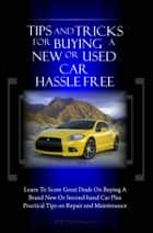 Tips And Tricks For Buying A New Or Used Car Hassle Free - Learn To Score Great Deals On Buying A Brand New Or Second-hand Car Plus Practical Tips on Repair and Maintenance ebook by KMS Publishing