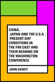 China, Japan and the U.S.A. : Present-Day Conditions in the Far East and Their Bearing on the Washington Conference ebook by John Dewey