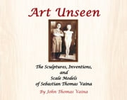 Art Unseen - The Sculptures, Inventions, and Scale Models of Sebastian Thomas Vaina ebook by John Thomas Vaina
