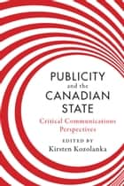 Publicity and the Canadian State - Critical Communications Perspectives ebook by Kirsten Kozolanka