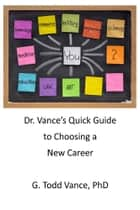 Dr. Vance's Quick Guide to Choosing a New Career ebook by G. Todd Vance, PhD