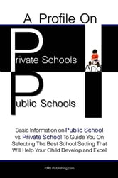 A Profile On Private Schools And Public Schools - Basic Information on Public School vs. Private School To Guide You On Selecting The Best School Setting That Will Help Your Child Develop and Excel ebook by KMS Publishing