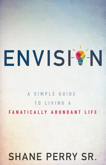 Envision - A Simple Guide to Living a Fanatically Abundant Life ebook by Shane Perry Sr.