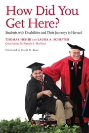 How Did You Get Here? - Students with Disabilities and Their Journeys to Harvard ebook by Thomas Hehir,Laura A. Schifter,Wendy S. Harbour,David H. Rose