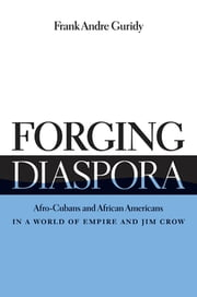 Forging Diaspora - Afro-Cubans and African Americans in a World of Empire and Jim Crow ebook by Frank Andre Guridy