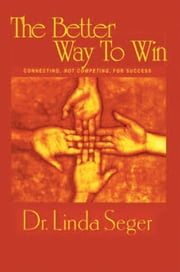 The Better Way To Win - Connecting Not Competing For Success ebook by Linda Seger, Th.D