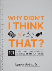 Why Didn't I Think of That? - 101 Inventions that Changed the World by Hardly Trying ebook by Anthony Rubino Jr.