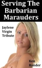 Serving the Barbarian Marauders: Jaylene Part 1: Virgin Tribute ebook by Ken Rander