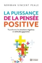 La puissance de la pensée positive - Transformer les émotions négatives en attitudes gagnantes ebook by Norman Vincent Peale