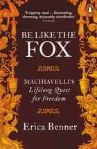 Be Like the Fox - Machiavelli's Lifelong Quest for Freedom ebook by Erica Benner