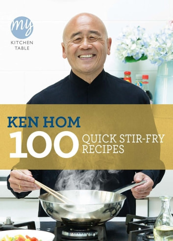 My Kitchen Table: 100 Quick Stir-fry Recipes eBook by Ken Hom