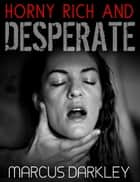 Horny, Rich and Desperate ebook by Marcus Darkley