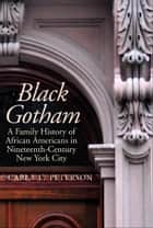 Black Gotham: A Family History of African Americans in Nineteenth-Century New York City ebook by Carla L. Peterson