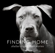 Finding Home - Shelter Dogs and Their Stories ebook by Traer Scott