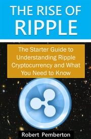 The Rise of Ripple - The Starter Guide to Understanding Ripple Cryptocurrency and What You Need to Know ebook by Robert Pemberton