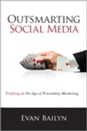 Outsmarting Social Media: Profiting in the Age of Friendship Marketing - Profiting in the Age of Friendship Marketing ebook by Evan Bailyn