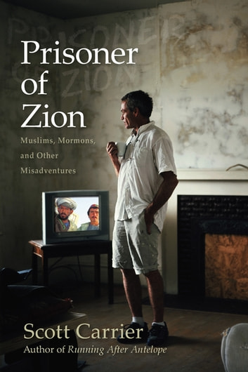 Prisoner of Zion - Muslims, Mormons and Other Misadventures ebook by Scott Carrier