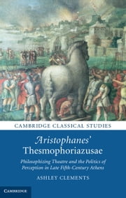 Aristophanes' Thesmophoriazusae - Philosophizing Theatre and the Politics of Perception in Late Fifth-Century Athens ebook by Ashley Clements