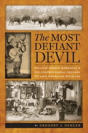 The Most Defiant Devil - William Temple Hornaday and His Controversial Crusade to Save American Wildlife ebook by Gregory J. Dehler