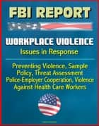 FBI Report: Workplace Violence - Issues in Response, Preventing Violence, Sample Policy, Threat Assessment, Police-Employer Cooperation, Violence Against Health Care Workers ekitaplar by Progressive Management