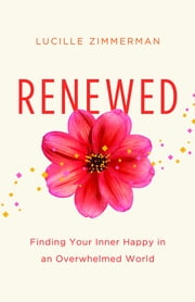 Renewed - Finding Your Inner Happy in an Overwhelmed World ebook by Lucille Zimmerman