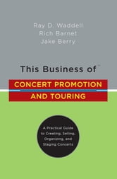 This Business of Concert Promotion and Touring - A Practical Guide to Creating, Selling, Organizing, and Staging Concerts ebook by Ray D. Waddell,Rich Barnet,Jake Berry