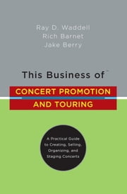 This Business of Concert Promotion and Touring - A Practical Guide to Creating, Selling, Organizing, and Staging Concerts ebook by Ray D. Waddell, Rich Barnet, Jake Berry