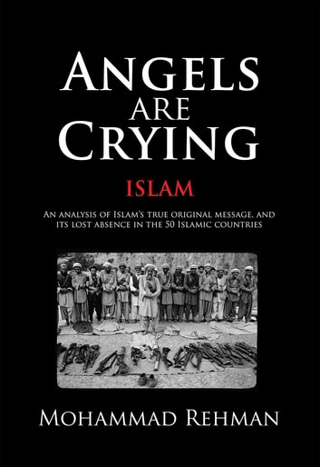Angels Are Crying: Islam: An analysis of Islam's True Original Message, and  It's Lost Absence in the 50 Islamic Countries