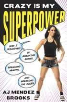 Crazy Is My Superpower ebook by How I Triumphed by Breaking Bones, Breaking Hearts, and Breaking the Rules